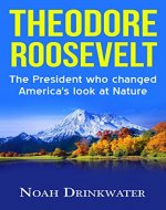Theodore Roosevelt - The President Who Changed America's Look at Nature (National Parks, Naturalist, Wilderness, Exploration, Autobiography) - Book Cover