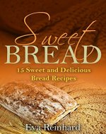 Sweet Loaves: 15 Sweet and Delicious Bread Recipes (Baking, Dough, Bread Machine) - Book Cover
