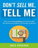 Don't Sell Me, Tell Me: How to use storytelling to connect with the hearts and wallets of a hungry audience - Book Cover