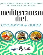 Mediterranean Diet: Cookbook & Guide: 30 DAY MEAL PLAN, 90+ recipes for Breakfast, Lunch and Dinner! (Mediterranean Diet, Mediterranean Diet Recipes, Low Carb, Mediterranean Diet Cookbook) - Book Cover