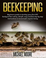 Beekeeping: Beginners Guide to Starting your First DIY Backyard Bee Colony. Simple, Easy and Fast Step-by-Step Instructions to Homemade Organic Honey (Beekeeping ... beekeeping, Homesteading, Honey Bee Guide) - Book Cover