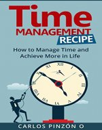 Time Management:How to Manage Time and Achieve More in Life (Productivity, Stress Management ,Skills,Habits, Life Changing, Get more done, procrastination, Entrepreneurship. Book 1) - Book Cover