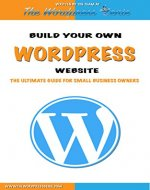 Wordpress: Build Your Own Wordpress Website. Wordpress for Small Business - Book Cover