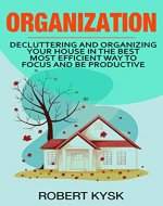 Organization: Decluttering And Organizing Your House In The Best Most Efficient Way To Focus And Be Productive (Cleaning, Organizing, Tidying Up, Stress Free, Declutter.) - Book Cover