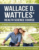 Wallace D. Wattles' Health Science Course: 4 Mega-Lessons in Constructive Science - Book Cover