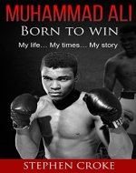 Muhammad Ali. Born to win. My life, my times, my story. - Book Cover