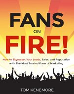 Fans On Fire: How to Skyrocket Your Leads, Sales, and Reputation with The Most Trusted Form of Marketing - Book Cover