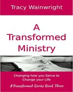 A Transformed Ministry: Changing how you Serve to Change your Life - Book Cover