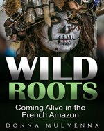 WILD ROOTS: Coming Alive in the French Amazon - Book Cover