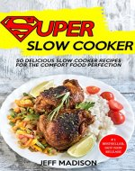 Super Slow Cooker: 50 Delicious Slow Cooker Recipes For The Comfort Food Perfection (Good Food Series) - Book Cover