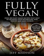 Fully Vegan: Over 100 Plant-Based Recipes That Help To Increase Your Metabolism, Lose Weight And Gain Energy! (Good Food Series) - Book Cover