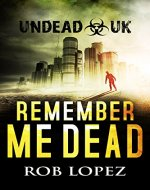 Remember Me Dead: UNDEAD UK: A Zombie Apocalypse Thriller - Book Cover
