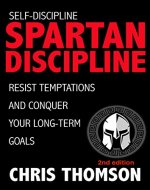 Self-Discipline: Spartan Discipline: Resist Temptations and Conquer Your Long-Term Goals...