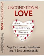 Unconditional Love: Steps On Removing Attachments And To Love Uncontionally