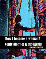 how i became a woman? Confessions of a misogynist. - Book Cover