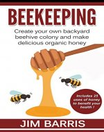 Beekeeping: Create your own backyard beehive colony and make delicious organic honey - Book Cover