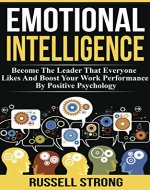 Emotional Intelligence: Become The Leader That Everyone Likes And Boost Your Work Performance By Positive Psychology (Leadership Development, Interpersonal ... Solving, Professional Relationships) - Book Cover
