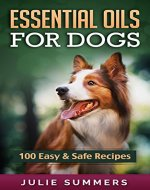 Essential Oils for Dogs: 100 Easy and Safe Essential Oil Recipes to Solve your Dog's Health Problems (Alternative animal medicine, Small mammal Medicine, Aromatherapy, Holistic medicine) - Book Cover