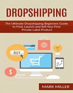 Dropshipping: The Ultimate Dropshipping Beginners Guide to Find, Launch and Sell Your First Private Label Product (Dropshipping, Dropshipping For Beginners, ... Dropshipping Suppliers, Dropshipping Guide) - Book Cover