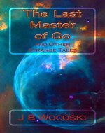 The Last Master of Go: and Other Strange Tales (Modern Science Fiction and Fantasy Short Stories Book 1) - Book Cover