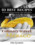 Culinary travel: Mexico.  50 best mexican recipes. Easy cooking: I'm sure you can do it. - Book Cover