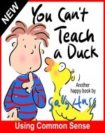 Children's Books: YOU CAN'T TEACH A DUCK (Rib-Tickling Bedtime Story/Picture Book About Using Common Sense, With over 30 Adorable Illustrations, for Beginner Readers, Ages 2-7) - Book Cover