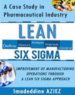 Lean Six Sigma: A CASE STUDY IN PHARMACEUTICAL INDUSTRY - IMPROVEMENT OF MANUFACTURING OPERATIONS THROUGH A LEAN SIX SIGMA APPROACH. - Book Cover