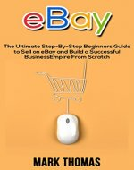 eBay: The Ultimate Step-By-Step Beginners Guide to Sell on eBay and Build a Successful Business Empire From Scratch (eBay, eBay Selling, eBay Business, Dropshipping, eBay Buying, Online Business) - Book Cover