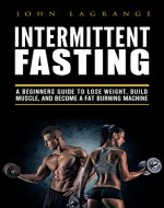 Intermittent Fasting A Beginners Guide to Lose Weight, Build Muscle, and become a Fat Burning Machine - Book Cover
