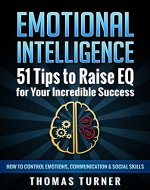 Emotional Intelligence - 51 Tips to Raise EQ for Your Incredible Success. How to Control Emotions, Communication & Social Skills. - Book Cover