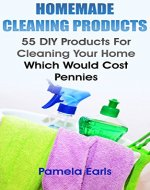 Homemade Cleaning Products: 55 DIY Products For Cleaning Your Home Which Would Cost Pennies: (Kitchen Cleaner, Bathroom Disinfectant, Laundry Detergent, ... Air Freshener) (Declutter, Organizing) - Book Cover