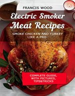Electric Smoker Meat Recipes: Smoke Chicken & Turkey Like a Pro (with pictures, complete guide, tips and tricks, temperature control, wood pairing, brines ... recipes included) (Poultry Recipes Book 1) - Book Cover