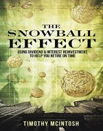 The Snowball Effect: Using Dividend & Interest Reinvestment To Help You Retire On Time - Book Cover