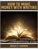 How To Make Money With Writing: Create A Stream Of Income With Your Writing Skills And Have The Best Money Making System Out There. Learn The Best Tricks ... Build A Writing Business Or As A Freelancer - Book Cover