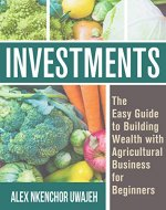 Investments: The Easy Guide to Building Wealth with Agricultural Business for Beginners - Book Cover
