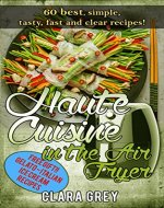 Haute Cuisine in the Air Fryer. 60 best, simple, tasty, fast and clear recipes!: Air fryer cookbook with photos - Book Cover