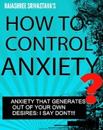HOW TO CONTROL ANXIETY WITHOUT CONTROLLING YOUR DESIRES: STOP SUFFERING, START LIVING - Book Cover