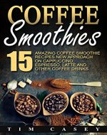 Coffee Smoothies: 15 Amazing Coffee Smoothie recipes New Approach on Cappuccino, Espresso, Latte and Other Coffee Drinks - Book Cover