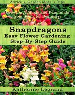 Snapdragons: Easy Flower Gardening - Step-By-Step Guide: Growing Annuals and Perennials from Seeds for Beginners, Garden Ideas, Advice, Tips - Book Cover