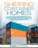 Shipping Container Homes: Definitive Guide to Designing and Building a Shipping Container Home Including Living, Traveling, and Budgeting Tips (Sustainable Living, Shipping Container, Small Home) - Book Cover