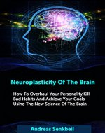 Neuroplasticity Of The Brain: How To Overhaul Your Personality, Kill Bad Habits And Achieve Your Goals Using The New Science Of The Brain (neuroplasticity, brain training, brain exercises) - Book Cover