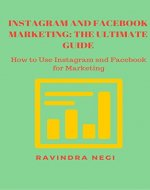 INSTAGRAM AND FACEBOOK MARKETING: THE ULTIMATE GUIDE: HOW TO USE INSTAGRAM AND FACEBOOK FOR MARKETING - Book Cover