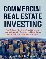 Commercial Real Estate Investing: The Ultimate Beginner's Guide to Learn How to Invest in Commercial Real Estate and Build your Real Estate Empire. (Commercial ... Financial Independent, Personal Finance.) - Book Cover