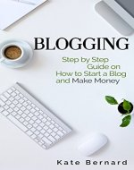 Blogging: Step By Step Guide On How to Start a Blog and Make Money (Make Money Blogging, Blogging for Profit, Make Money Online, Blogging for Beginners) - Book Cover
