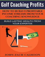 Golf Coaching Profits: How To Build 9 Profitable Income Streams From Your Coaching Knowledge: Build Lasting Wealth From Your Expertise - Book Cover