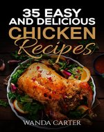 35 Easy and Delicious Chicken Recipes: Chicken Recipes (Easy Chicken Recipes) Easy and Delicious Chicken Recipes (Baked Chicken, Grilled Chicken, Fried Chicken, and MORE!) - Book Cover