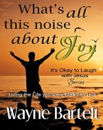 What's All This Noise About Joy: Living the life You Were Meant to Live (It's Okay to Laugh with Jesus Book 2) - Book Cover