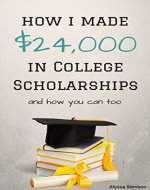 How I Made $24,000 in College Scholarships: and How You Can Too (How To Get College Scholarships) - Book Cover