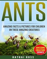 Ants: Amazing Facts & Pictures for Children on These Amazing Creatures (Awesome Creature Series) - Book Cover