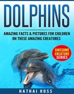 Dolphins: Amazing Facts & Pictures for Kids on These Amazing Creatures:(Awesome Creature Series) - Book Cover